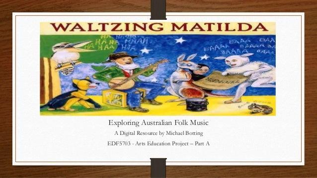 Exploring Australian Folk Music A Digital Resource by Michael Botting EDF5703 - Arts Education Project – Part A