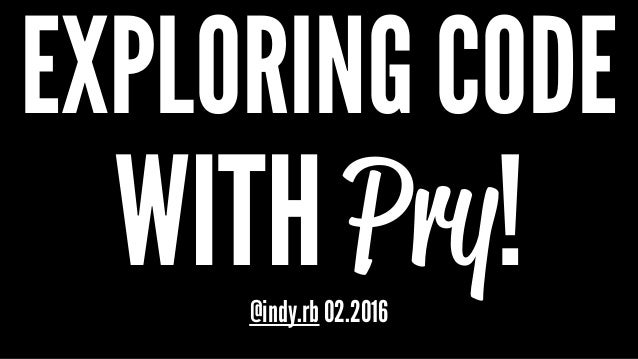 EXPLORING CODE WITH Pry!@indy.rb 02.2016