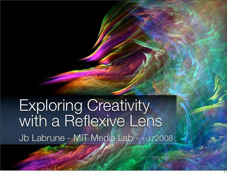 Exploring Creativity with a Reflexive Lens Jb Labrune - MIT Media Lab - 11172008                                           1