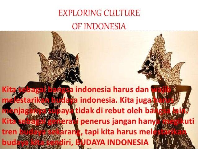 EXPLORING CULTURE OF INDONESIA Kita sebagai bangsa indonesia harus dan wajib melestarikan budaya indonesia. Kita juga haru...