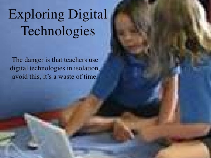 Exploring Digital  Technologies  The danger is that teachers use digital technologies in isolation,  avoid this, it's a wa...