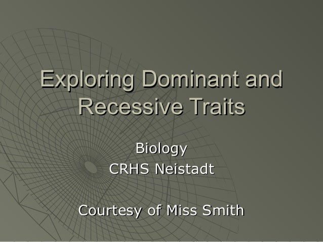 Exploring Dominant and   Recessive Traits          Biology       CRHS Neistadt   Courtesy of Miss Smith