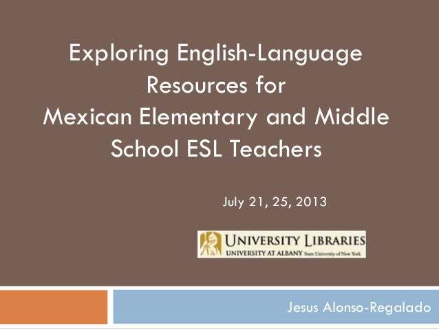 Jesus Alonso-Regalado Exploring English-Language Resources for Mexican Elementary and Middle School ESL Teachers July 21, ...