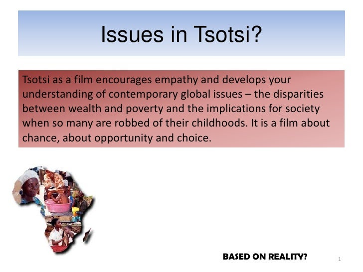 Issues in Tsotsi?Tsotsi as a film encourages empathy and develops yourunderstanding of contemporary global issues – the di...