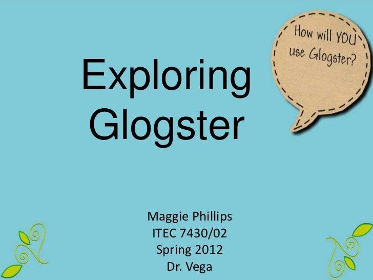 ExploringGlogster   Maggie Phillips   ITEC 7430/02    Spring 2012      Dr. Vega