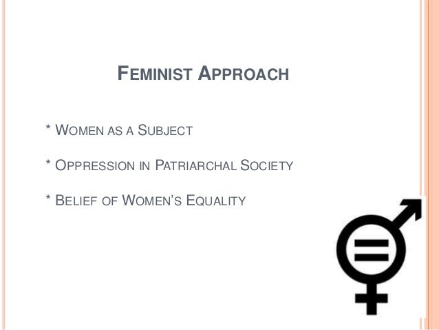 FEMINIST APPROACH * WOMEN AS A SUBJECT * OPPRESSION IN PATRIARCHAL SOCIETY * BELIEF OF WOMEN'S EQUALITY