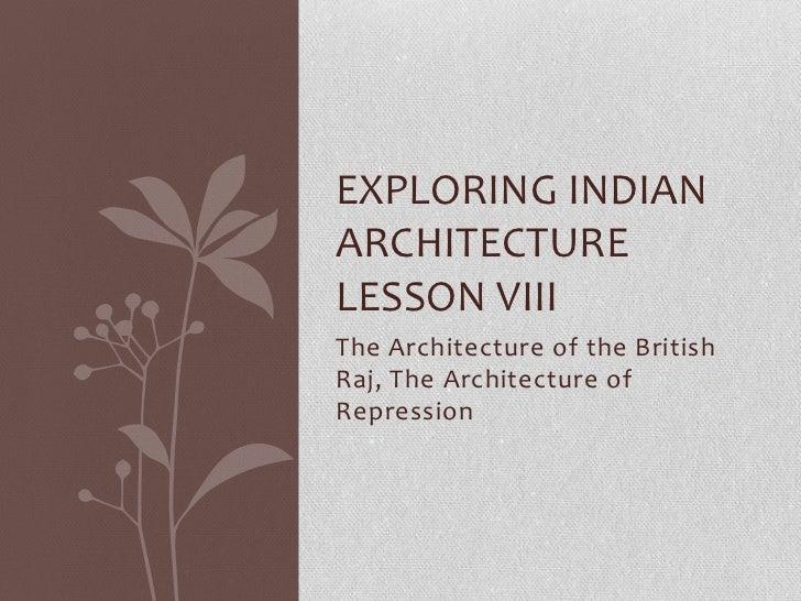 EXPLORING INDIANARCHITECTURELESSON VIIIThe Architecture of the BritishRaj, The Architecture ofRepression