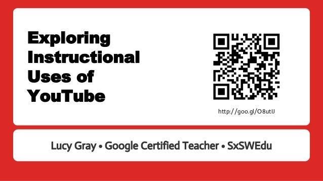 Exploring Instructional Uses of YouTube Lucy Gray • Google Certified Teacher • SxSWEdu http://goo.gl/O8utIJ