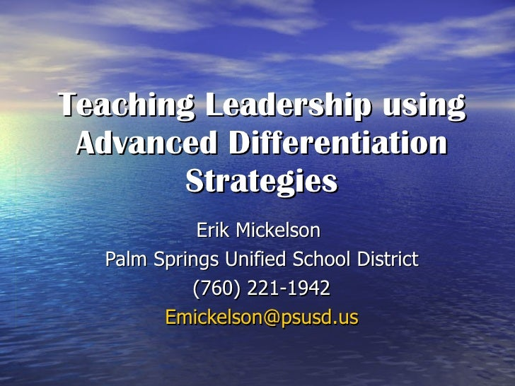 Teaching Leadership using Advanced Differentiation Strategies Erik Mickelson  Palm Springs Unified School District (760) 2...