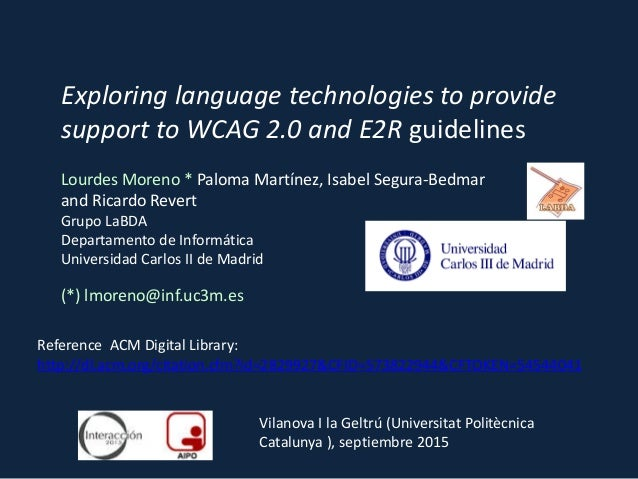 Exploring language technologies to provide support to WCAG 2.0 and E2R guidelines Lourdes Moreno * Paloma Martínez, Isabel...