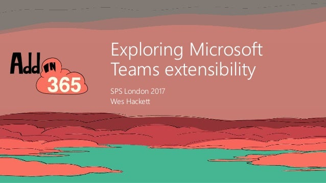 Exploring Microsoft Teams extensibility SPS London 2017 Wes Hackett