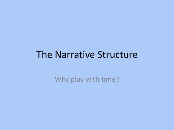 The Narrative Structure    Why play with time?