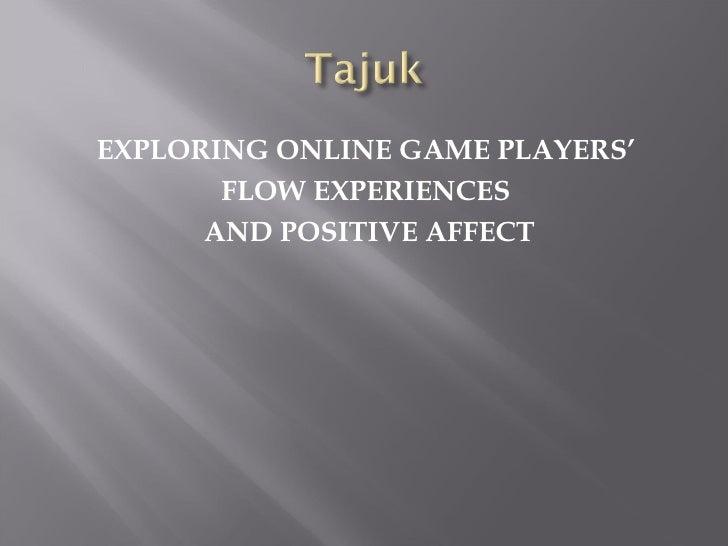 <ul><li>EXPLORING ONLINE GAME PLAYERS'  </li></ul><ul><li>FLOW EXPERIENCES  </li></ul><ul><li>AND POSITIVE AFFECT </li></ul>
