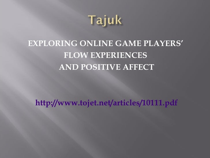 <ul><li>EXPLORING ONLINE GAME PLAYERS'  </li></ul><ul><li>FLOW EXPERIENCES  </li></ul><ul><li>AND POSITIVE AFFECT </li></u...