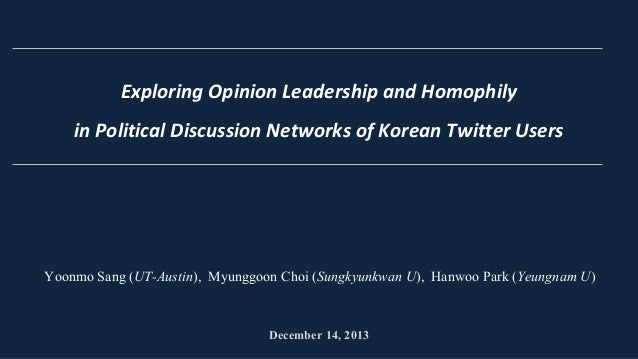 Exploring Opinion Leadership and Homophily in Political Discussion Networks of Korean Twitter Users  Yoonmo Sang (UT-Austi...