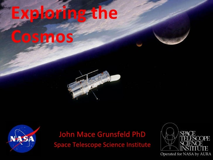 Exploring the  Cosmos John Mace Grunsfeld PhD Space Telescope Science Institute