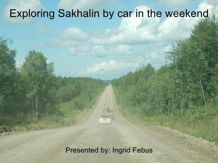 Exploring Sakhalin by car in the weekend                Presented by: Ingrid Febus