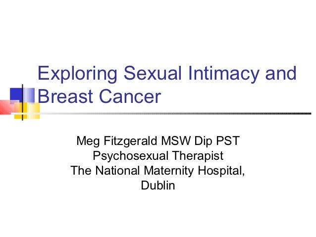 Exploring Sexual Intimacy andBreast Cancer    Meg Fitzgerald MSW Dip PST      Psychosexual Therapist   The National Matern...