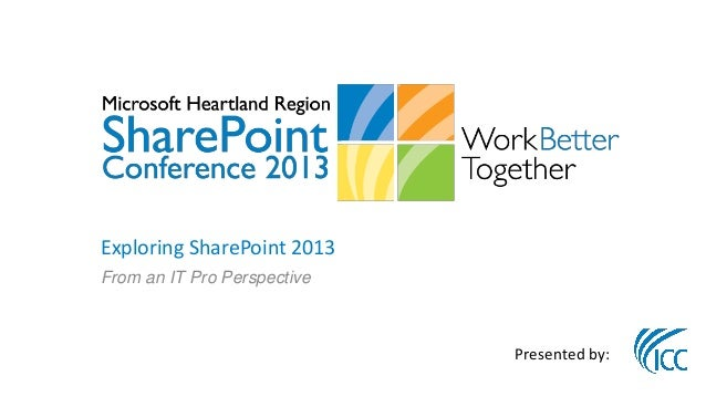 Exploring SharePoint 2013From an IT Pro Perspective                             Presented by: