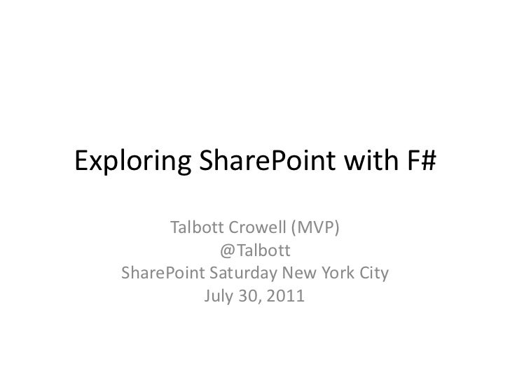 Exploring SharePoint with F#<br />Talbott Crowell (MVP)<br />@Talbott<br />SharePoint Saturday New York City<br />July 30,...