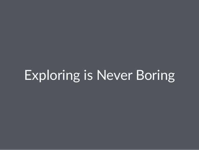 Exploring*is*Never*Boring