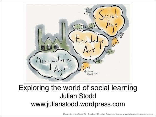 Exploring the world of social learning Julian Stodd  www.julianstodd.wordpress.com Copyright Julian Stodd 2013 under a Cr...
