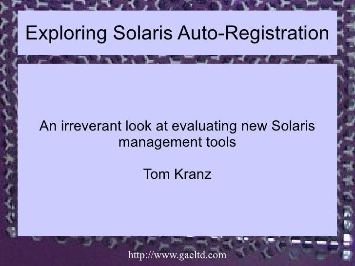 Exploring Solaris Auto-Registration An irreverant look at evaluating new Solaris             management tools             ...