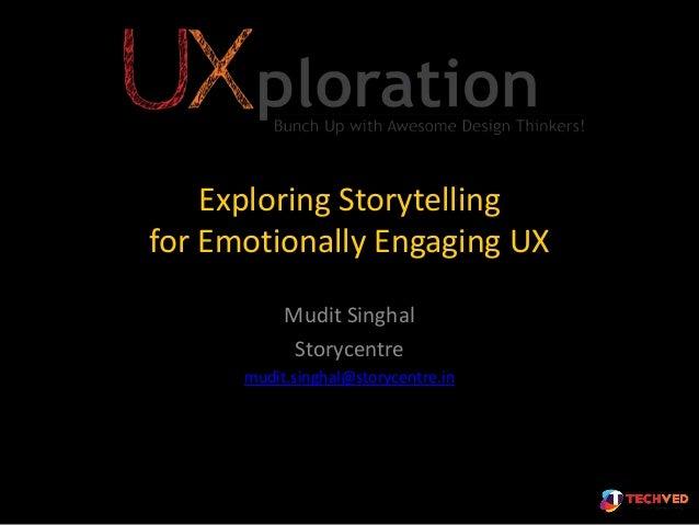 Exploring Storytelling for Emotionally Engaging UX Mudit Singhal Storycentre mudit.singhal@storycentre.in