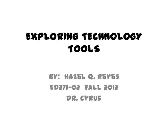 EXPLORING TECHNOLOGY       TOOLS   By: Hazel Q. Reyes   ED271-02 Fall 2012       Dr. Cyrus