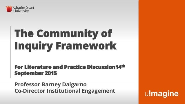 The Community of Inquiry Framework For Literature and Practice Discussion14th September 2015 Professor Barney Dalgarno Co-...