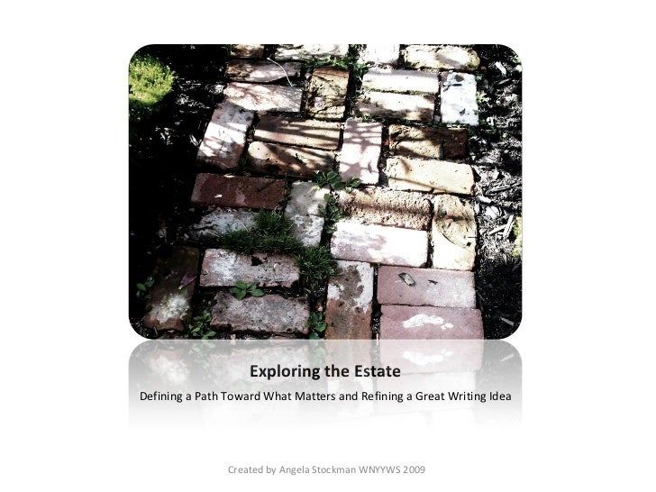 Exploring the Estate <ul><li>Defining a Path Toward What Matters and Refining a Great Writing Idea </li></ul>Created by An...