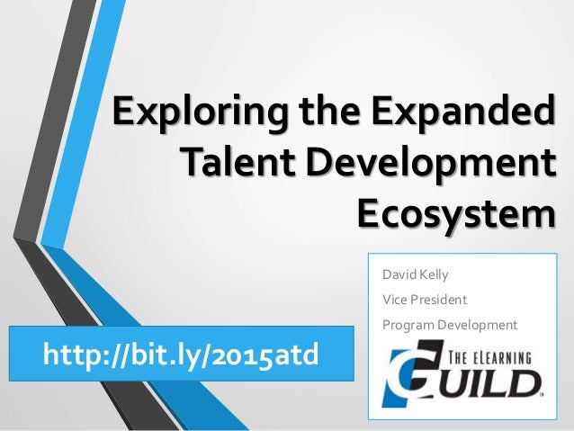 Exploring the Expanded Talent Development Ecosystem David Kelly Vice President Program Development http://bit.ly/2015atd