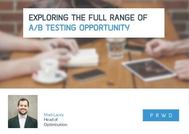 @matt_lacey12 #SASCon EXPLORING THE FULL RANGE OF A/B TESTING OPPORTUNITY Matt Lacey Head of Optimisation