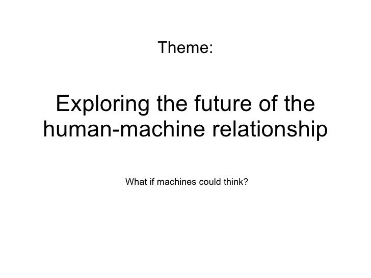 Exploring the future of the human-machine relationship What if machines could think? Theme: