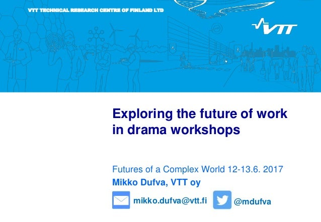 VTT TECHNICAL RESEARCH CENTRE OF FINLAND LTD Exploring the future of work in drama workshops Futures of a Complex World 12...