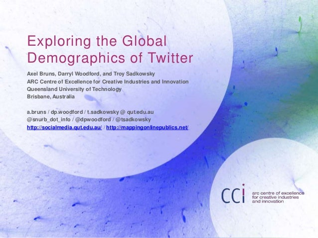 Exploring the Global  Demographics of Twitter  Axel Bruns, Darryl Woodford, and Troy Sadkowsky  ARC Centre of Excellence f...
