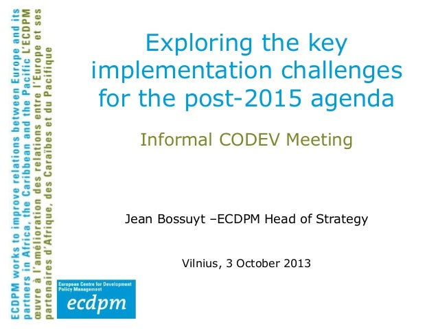 Exploring the key implementation challenges for the post-2015 agenda Informal CODEV Meeting  Jean Bossuyt –ECDPM Head of S...