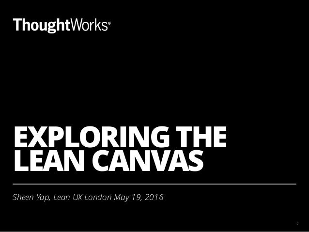 EXPLORING THE LEAN CANVAS Sheen Yap, Lean UX London May 19, 2016 1
