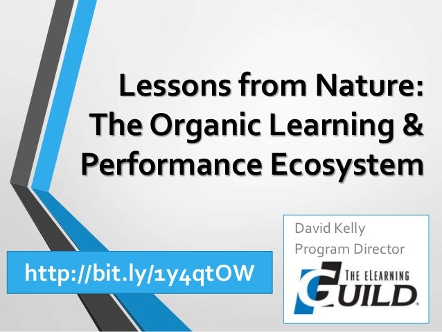 Lessons from Nature: The Organic Learning & Performance Ecosystem David Kelly Program Director http://bit.ly/1y4qtOW