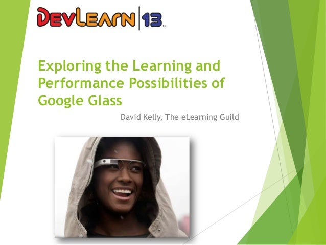 Exploring the Learning and Performance Possibilities of Google Glass David Kelly, The eLearning Guild