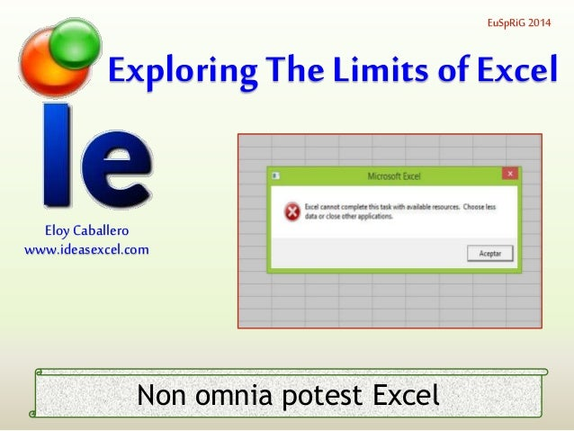 Exploring The Limits of Excel EuSpRiG 2014 Eloy Caballero www.ideasexcel.com Non omnia potest Excel