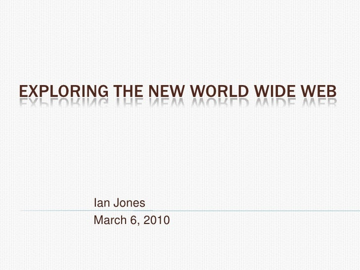 Exploring the New World Wide Web<br />Ian Jones<br />March 6, 2010<br />
