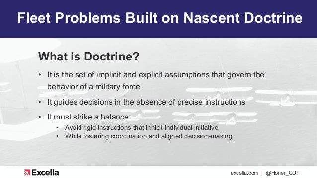 excella.com | @Honer_CUT Fleet Problems Built on Nascent Doctrine What is Doctrine? • It is the set of implicit and explic...