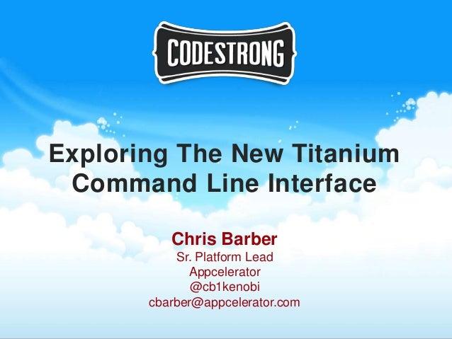 Exploring The New Titanium Command Line Interface          Chris Barber           Sr. Platform Lead             Appcelerat...