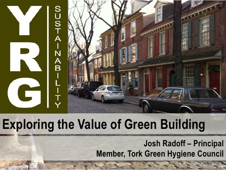 Exploring the Value of Green Building                              Josh Radoff – Principal                 Member, Tork Gr...