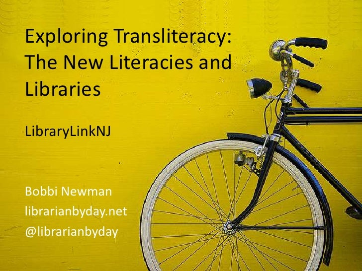 Exploring Transliteracy:The New Literacies andLibrariesLibraryLinkNJBobbi Newmanlibrarianbyday.net@librarianbyday