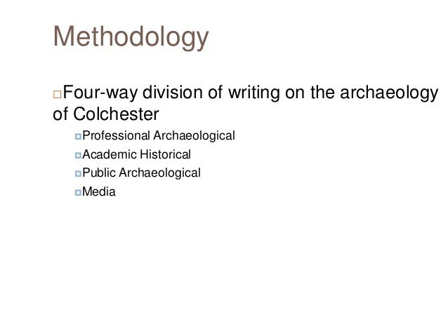 Methodology Four-way division of writing on the archaeology of Colchester   Professional Archaeological Academic  Histo...