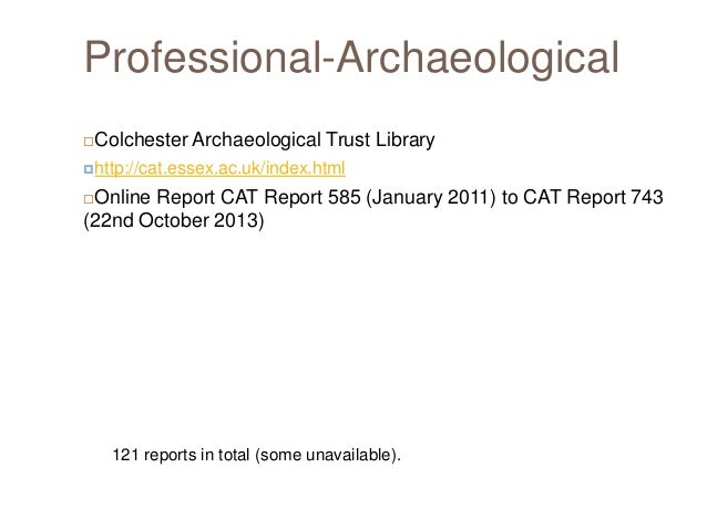 Professional-Archaeological   Colchester Archaeological Trust Library  http://cat.essex.ac.uk/index.html  Online Report ...