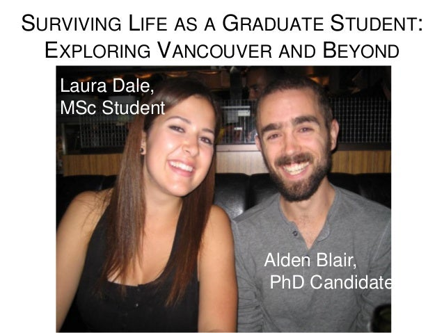 SURVIVING LIFE AS A GRADUATE STUDENT: EXPLORING VANCOUVER AND BEYOND Laura Dale, MSc Student Alden Blair, PhD Candidate