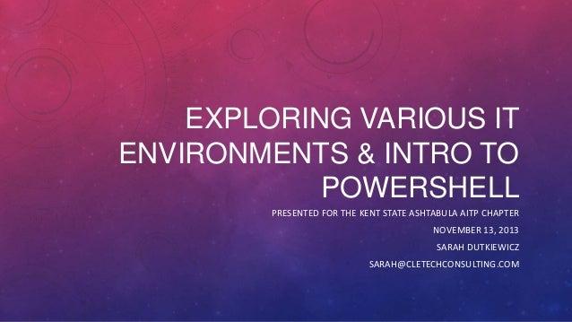 EXPLORING VARIOUS IT ENVIRONMENTS & INTRO TO POWERSHELL PRESENTED FOR THE KENT STATE ASHTABULA AITP CHAPTER NOVEMBER 13, 2...